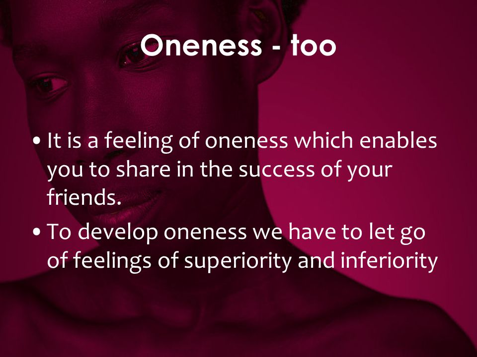 Oneness - too It is a feeling of oneness which enables you to share in the success of your friends.
