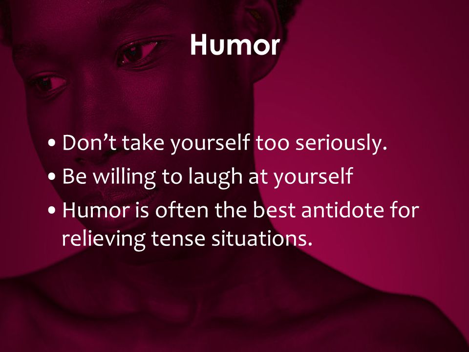Humor Don't take yourself too seriously.