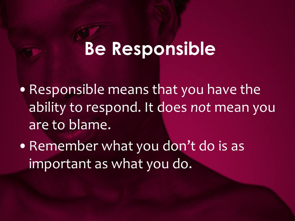Be Responsible Responsible means that you have the ability to respond. It does not mean you are to blame.
