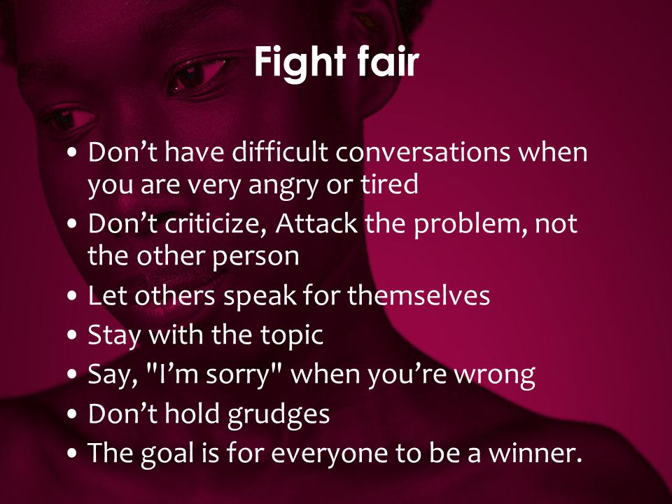 Fight fair Don't have difficult conversations when you are very angry or tired. Don't criticize, Attack the problem, not the other person.