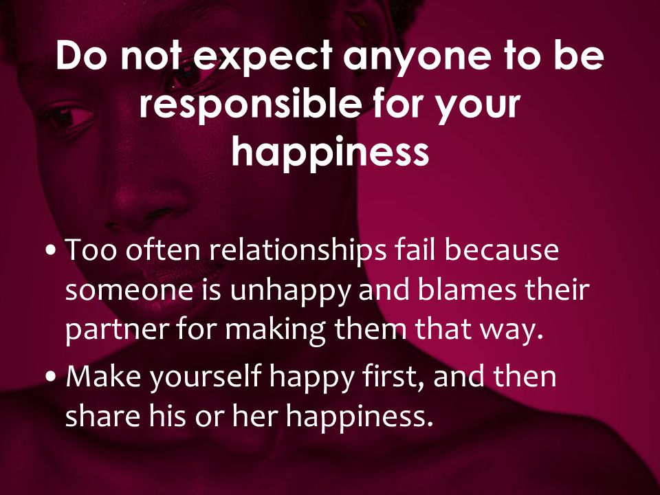 Do not expect anyone to be responsible for your happiness