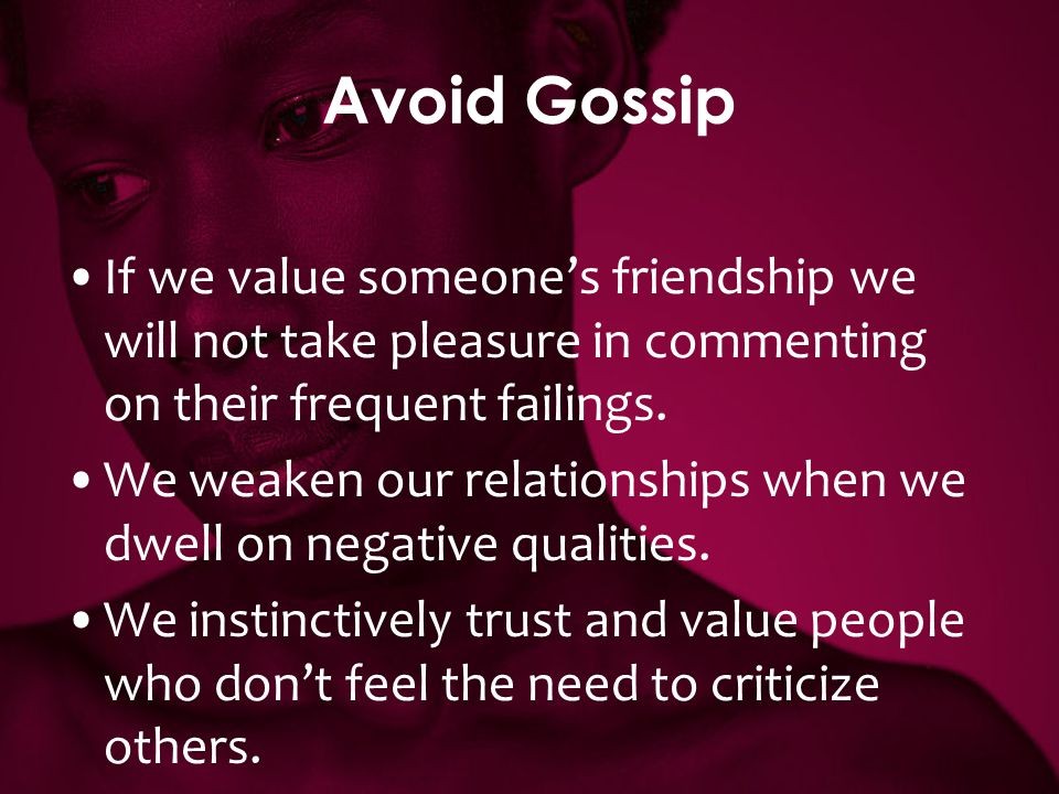 Avoid Gossip If we value someone's friendship we will not take pleasure in commenting on their frequent failings.