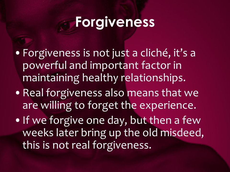 Forgiveness Forgiveness is not just a cliché, it's a powerful and important factor in maintaining healthy relationships.