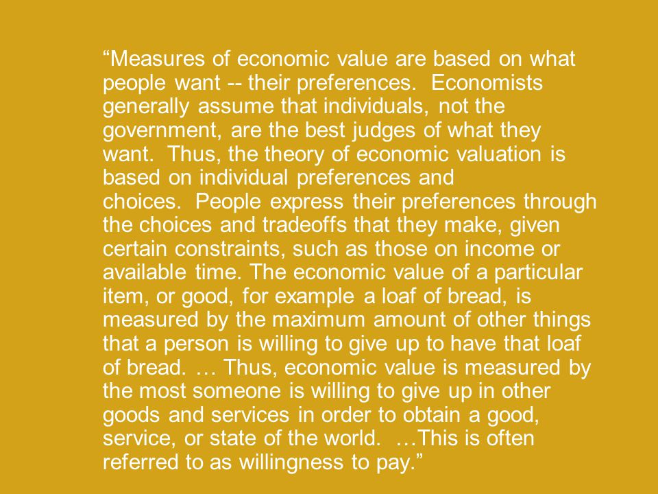 Measures of economic value are based on what people want -- their preferences. Economists generally assume that individuals, not the government, are the best judges of what they want. Thus, the theory of economic valuation is based on individual preferences and choices. People express their preferences through the choices and tradeoffs that they make, given certain constraints, such as those on income or available time. The economic value of a particular item, or good, for example a loaf of bread, is measured by the maximum amount of other things that a person is willing to give up to have that loaf of bread. … Thus, economic value is measured by the most someone is willing to give up in other goods and services in order to obtain a good, service, or state of the world. …This is often referred to as willingness to pay.