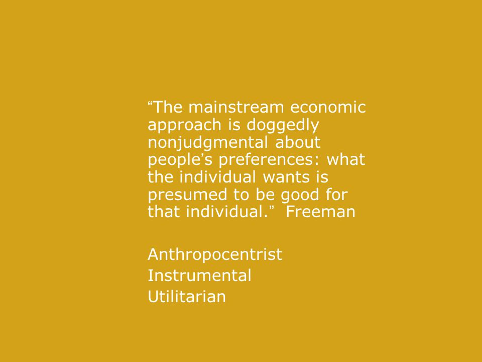 The mainstream economic approach is doggedly nonjudgmental about people's preferences: what the individual wants is presumed to be good for that individual. Freeman