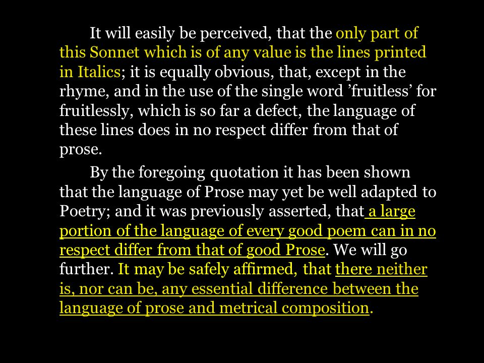 It will easily be perceived, that the only part of this Sonnet which is of any value is the lines printed in Italics; it is equally obvious, that, except in the rhyme, and in the use of the single word 'fruitless' for fruitlessly, which is so far a defect, the language of these lines does in no respect differ from that of prose.