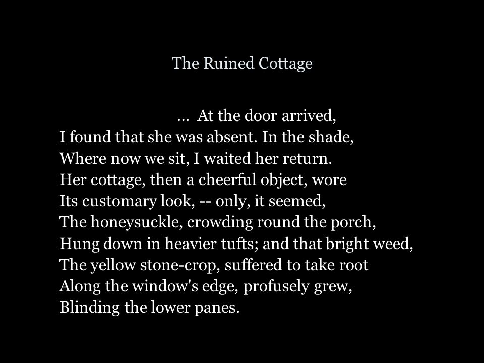 The Ruined Cottage … At the door arrived, I found that she was absent. In the shade, Where now we sit, I waited her return.