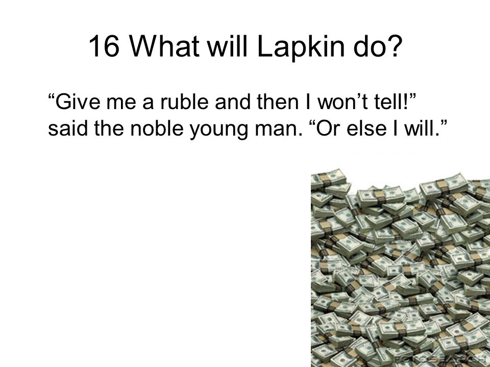 16 What will Lapkin do. Give me a ruble and then I won't tell! said the noble young man.
