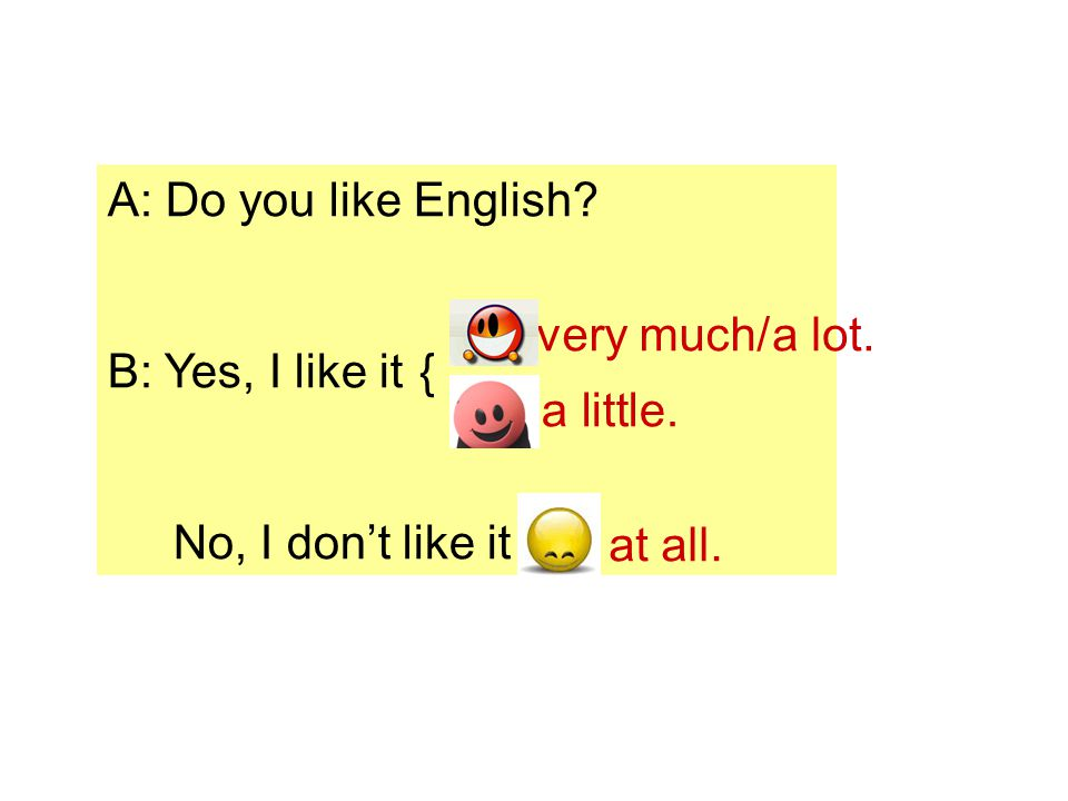 A: Do you like English B: Yes, I like it{ No, I don't like it very much/ a lot. a little. at all.