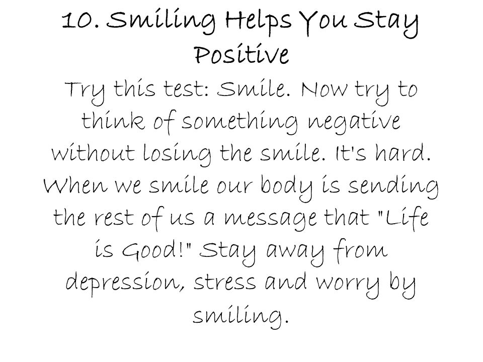 10. Smiling Helps You Stay Positive Try this test: Smile