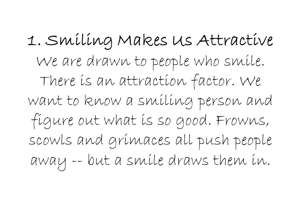 1. Smiling Makes Us Attractive We are drawn to people who smile