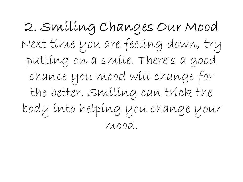 2. Smiling Changes Our Mood Next time you are feeling down, try putting on a smile.