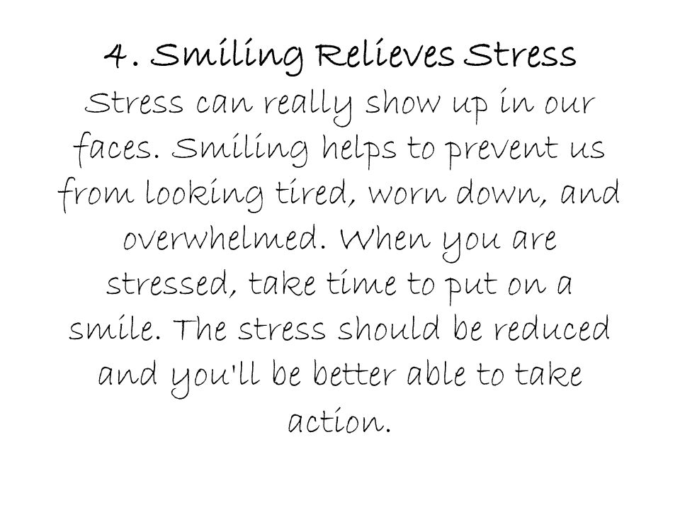 4. Smiling Relieves Stress Stress can really show up in our faces