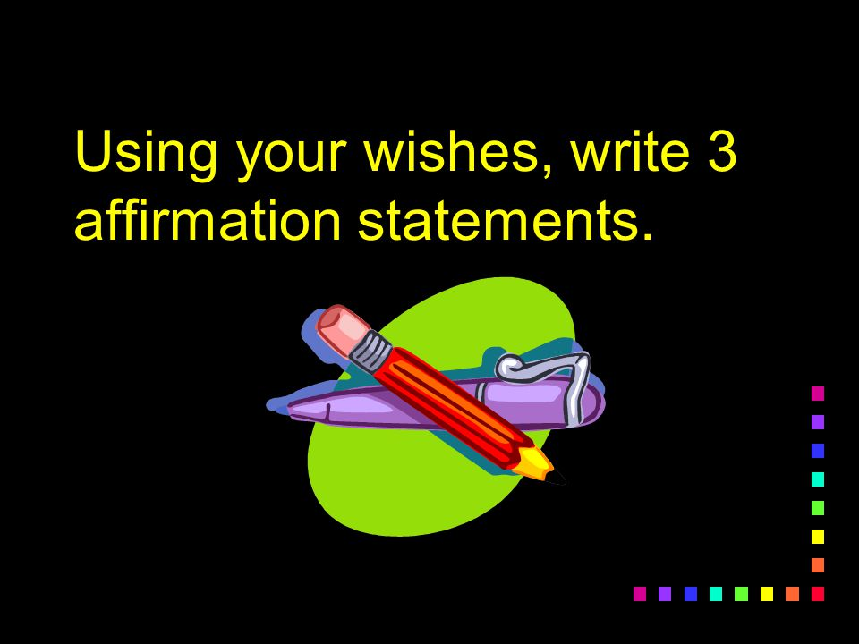 Using your wishes, write 3 affirmation statements.