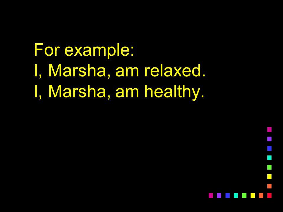 For example: I, Marsha, am relaxed. I, Marsha, am healthy.