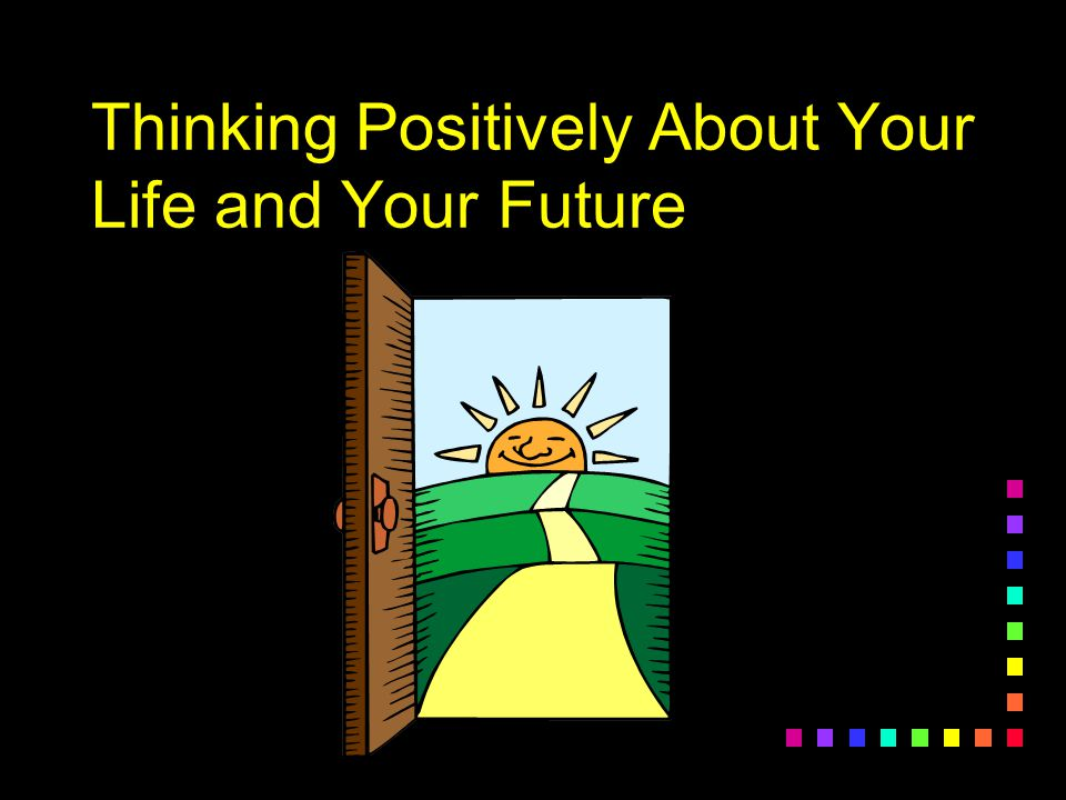 Thinking Positively About Your Life and Your Future