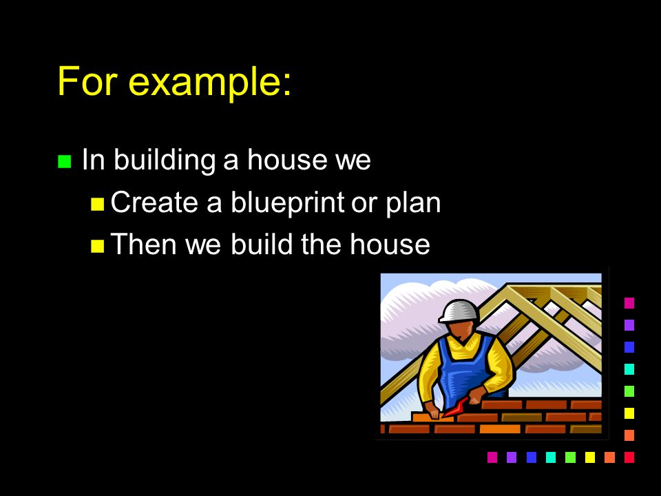 For example: In building a house we Create a blueprint or plan