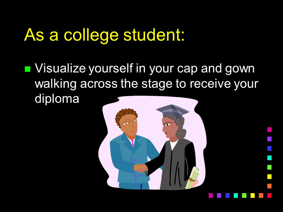 As a college student: Visualize yourself in your cap and gown walking across the stage to receive your diploma.