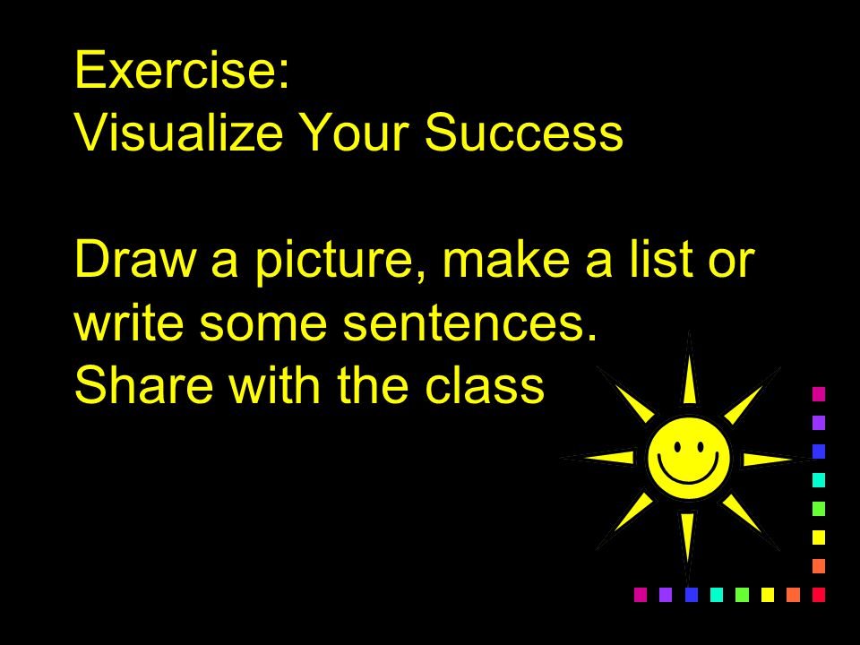 Exercise: Visualize Your Success Draw a picture, make a list or write some sentences.