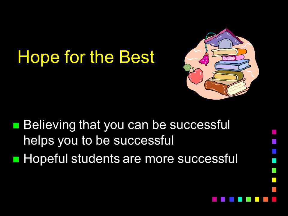Hope for the Best Believing that you can be successful helps you to be successful.