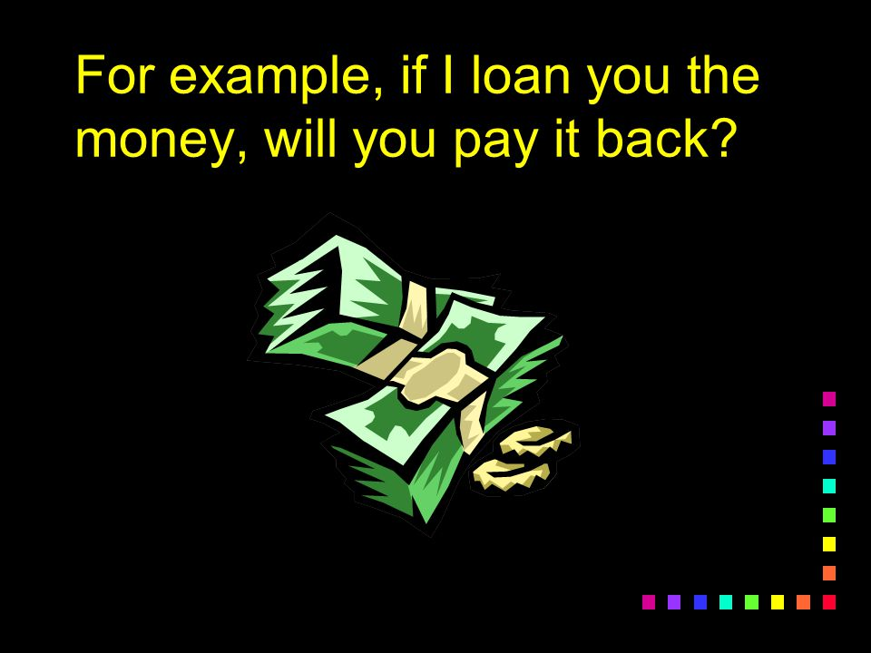 For example, if I loan you the money, will you pay it back