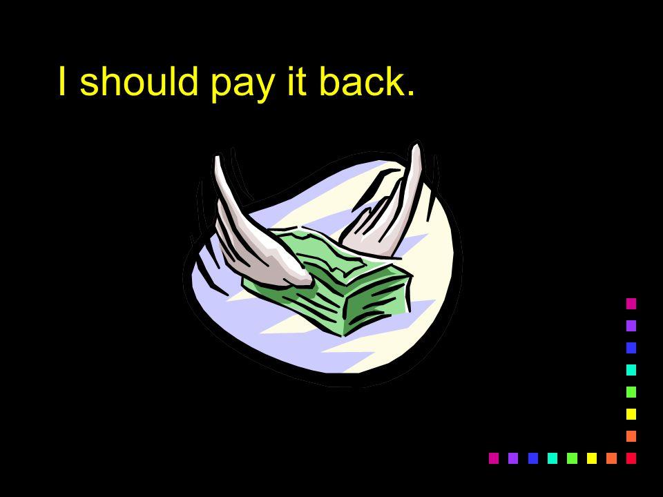I should pay it back.