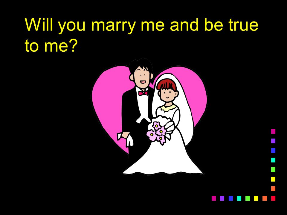 Will you marry me and be true to me