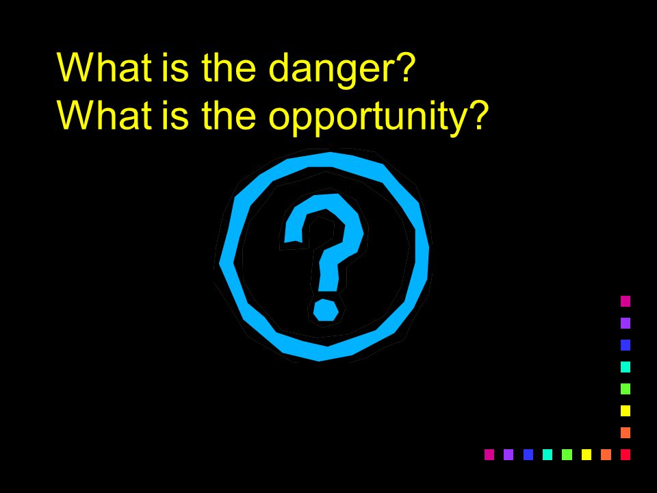 What is the danger What is the opportunity
