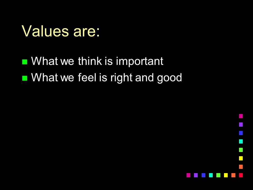 Values are: What we think is important What we feel is right and good