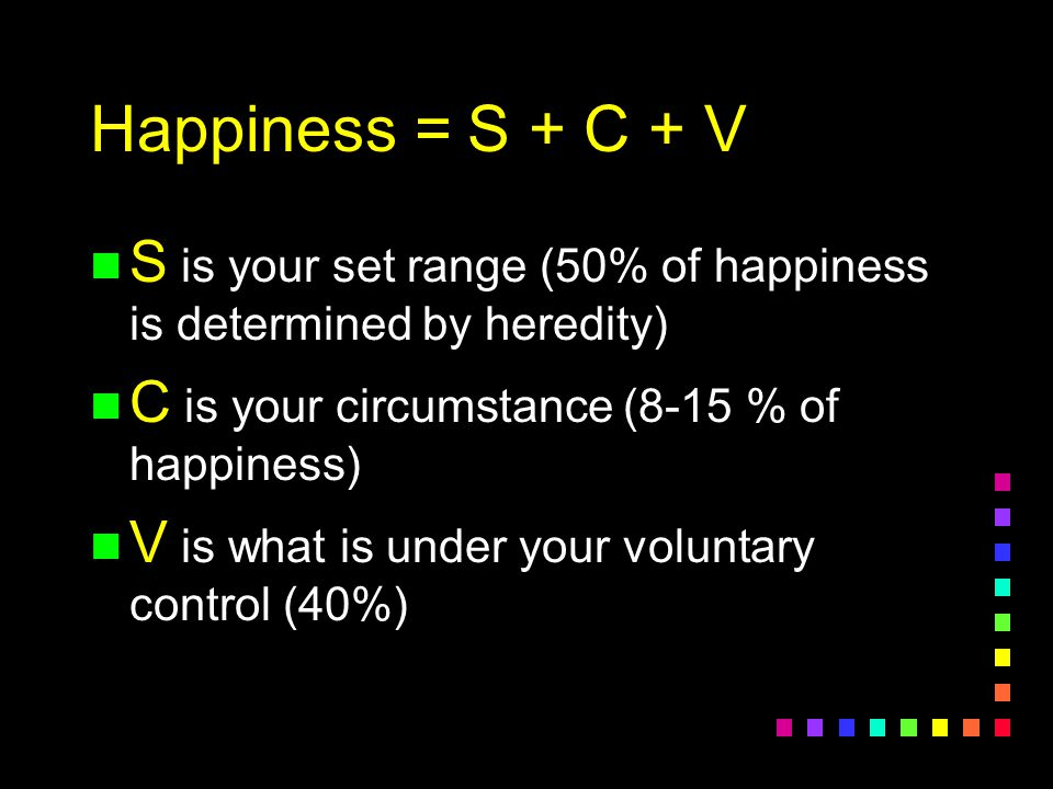 Happiness = S + C + V S is your set range (50% of happiness is determined by heredity) C is your circumstance (8-15 % of happiness)