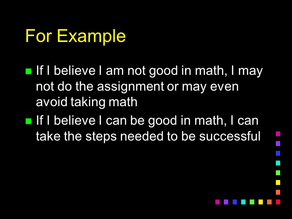 For Example If I believe I am not good in math, I may not do the assignment or may even avoid taking math.