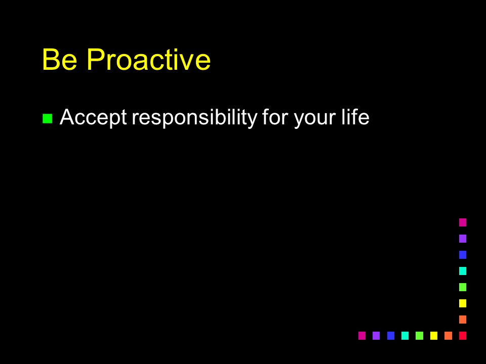 Be Proactive Accept responsibility for your life