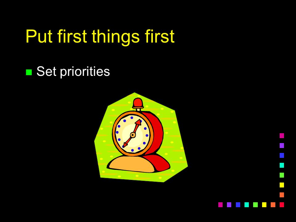 Put first things first Set priorities