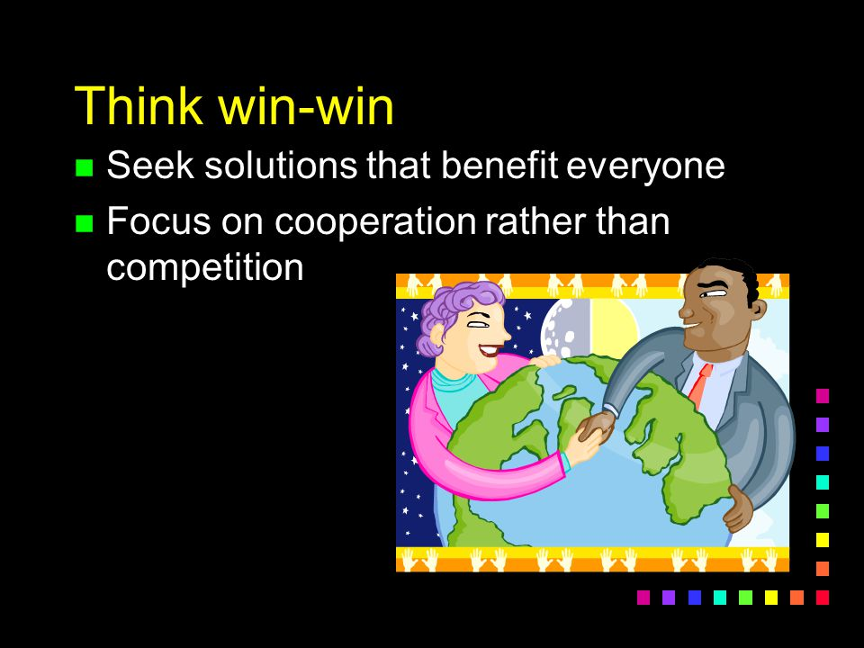 Think win-win Seek solutions that benefit everyone