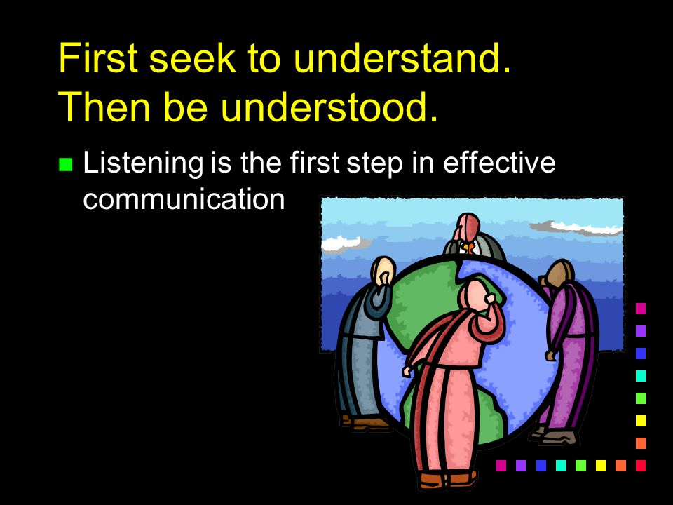 First seek to understand. Then be understood.