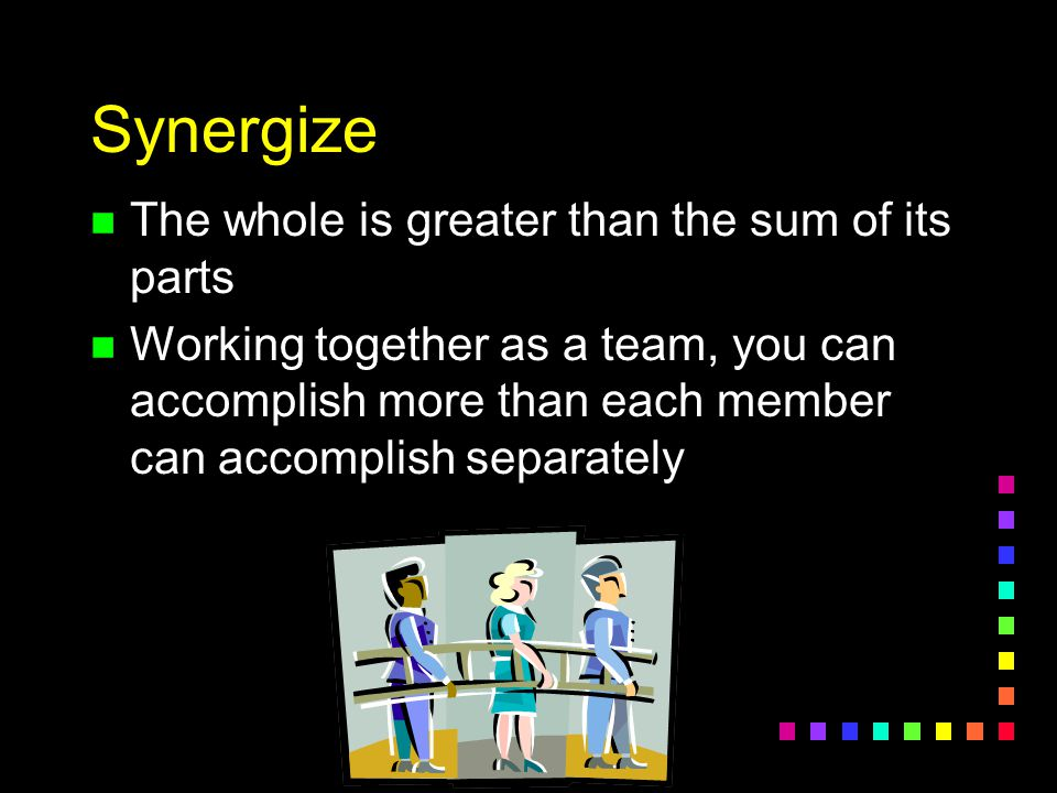 Synergize The whole is greater than the sum of its parts