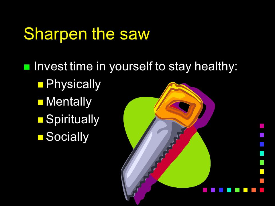 Sharpen the saw Invest time in yourself to stay healthy: Physically