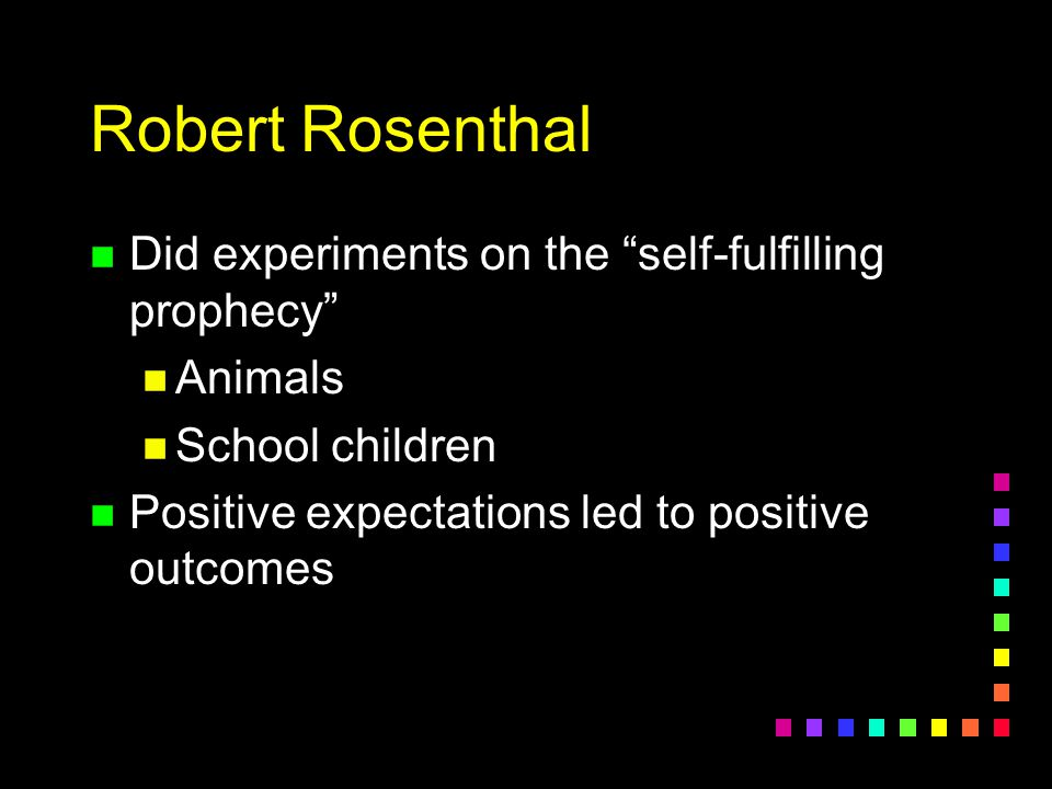Robert Rosenthal Did experiments on the self-fulfilling prophecy