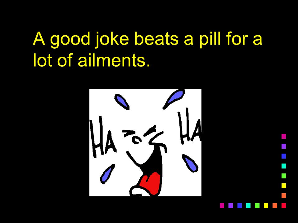 A good joke beats a pill for a lot of ailments.