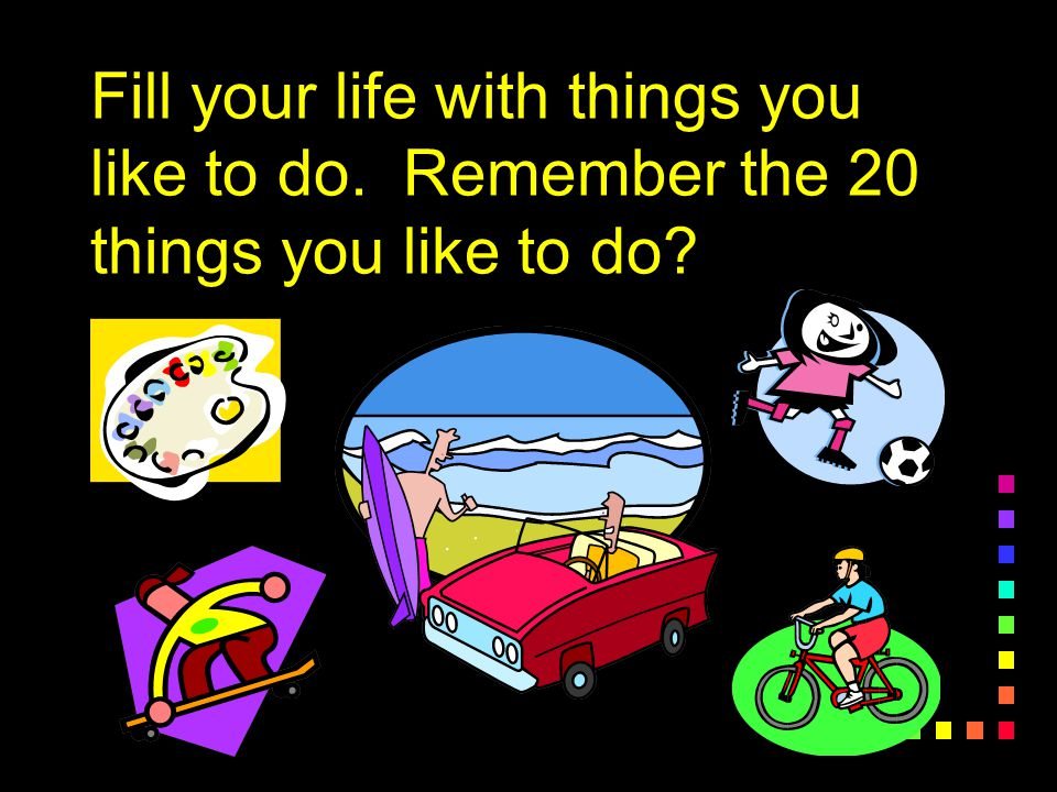 Fill your life with things you like to do