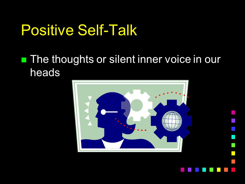 Positive Self-Talk The thoughts or silent inner voice in our heads