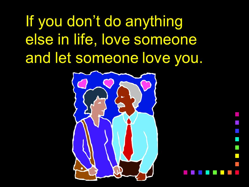 If you don't do anything else in life, love someone and let someone love you.