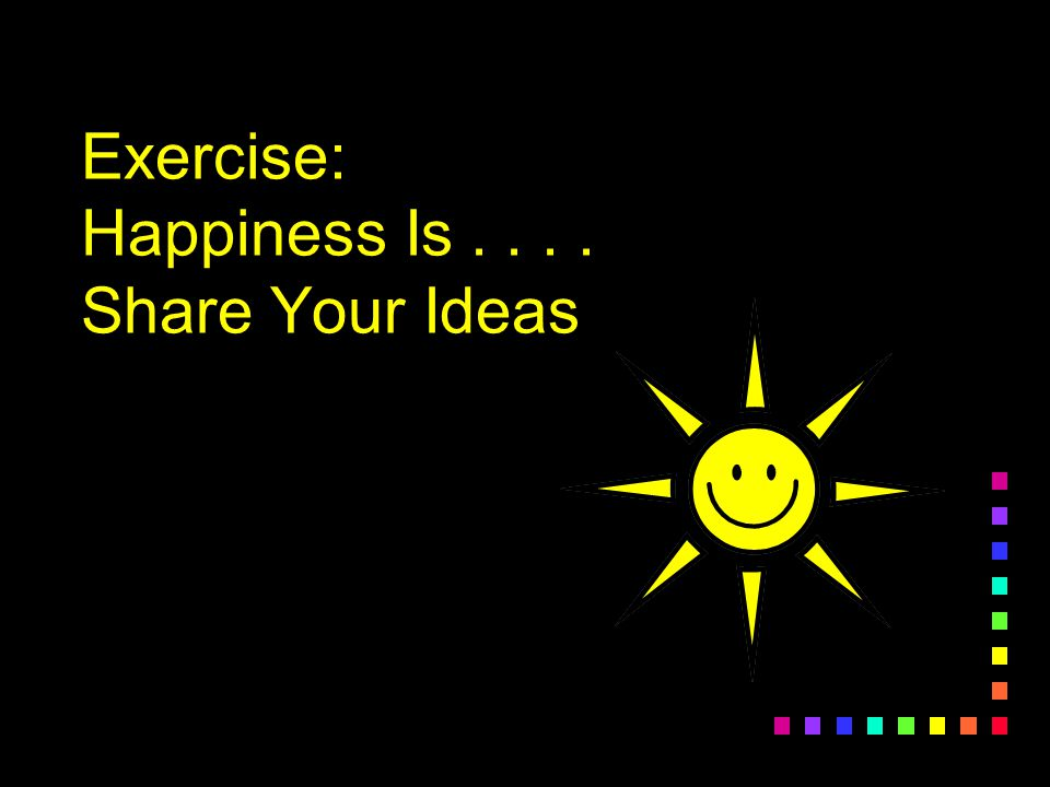 Exercise: Happiness Is . . . . Share Your Ideas