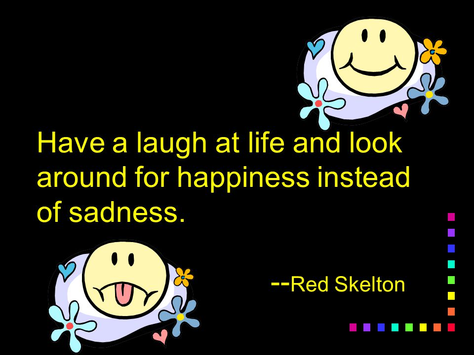 Have a laugh at life and look around for happiness instead of sadness