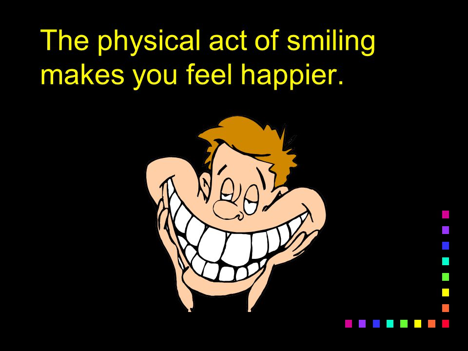 The physical act of smiling makes you feel happier.
