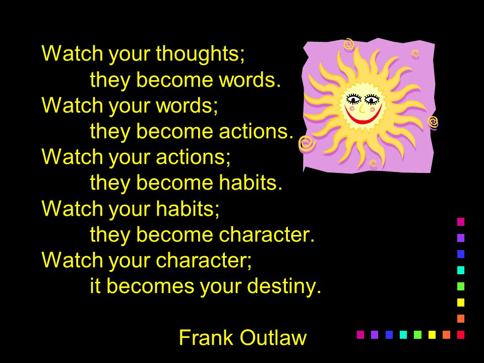 Watch your thoughts;. they become words. Watch your words;