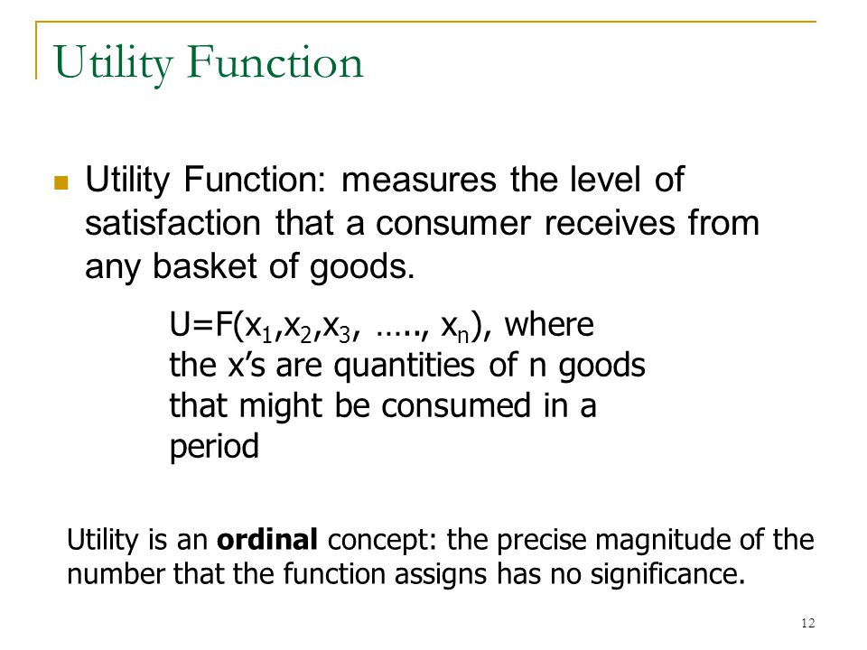 Utility Function Utility Function: measures the level of satisfaction that a consumer receives from any basket of goods.
