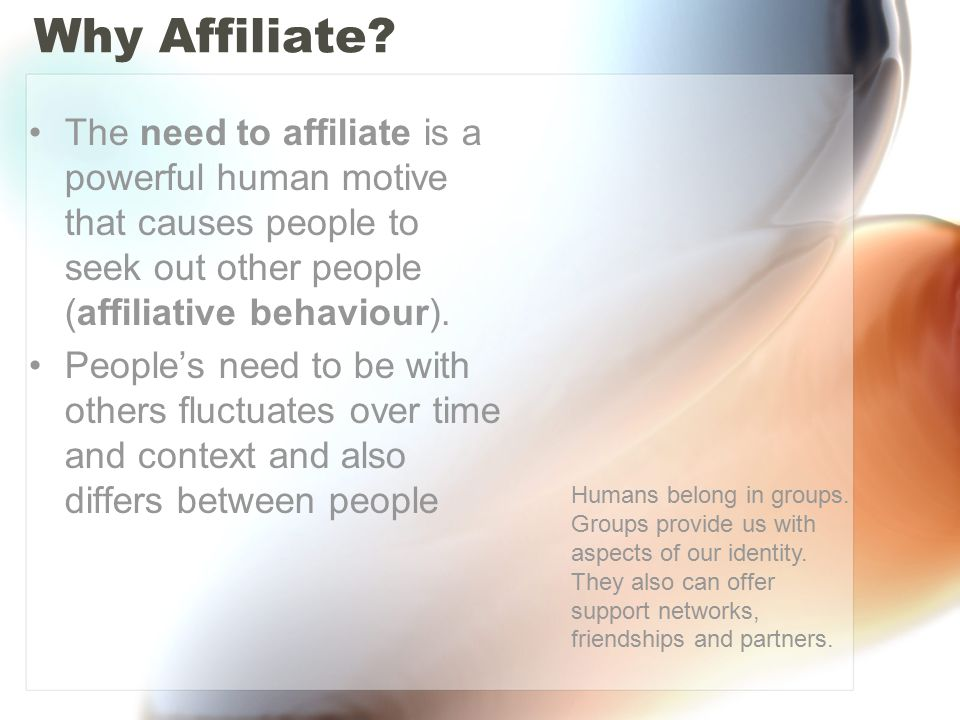 Why Affiliate The need to affiliate is a powerful human motive that causes people to seek out other people (affiliative behaviour).