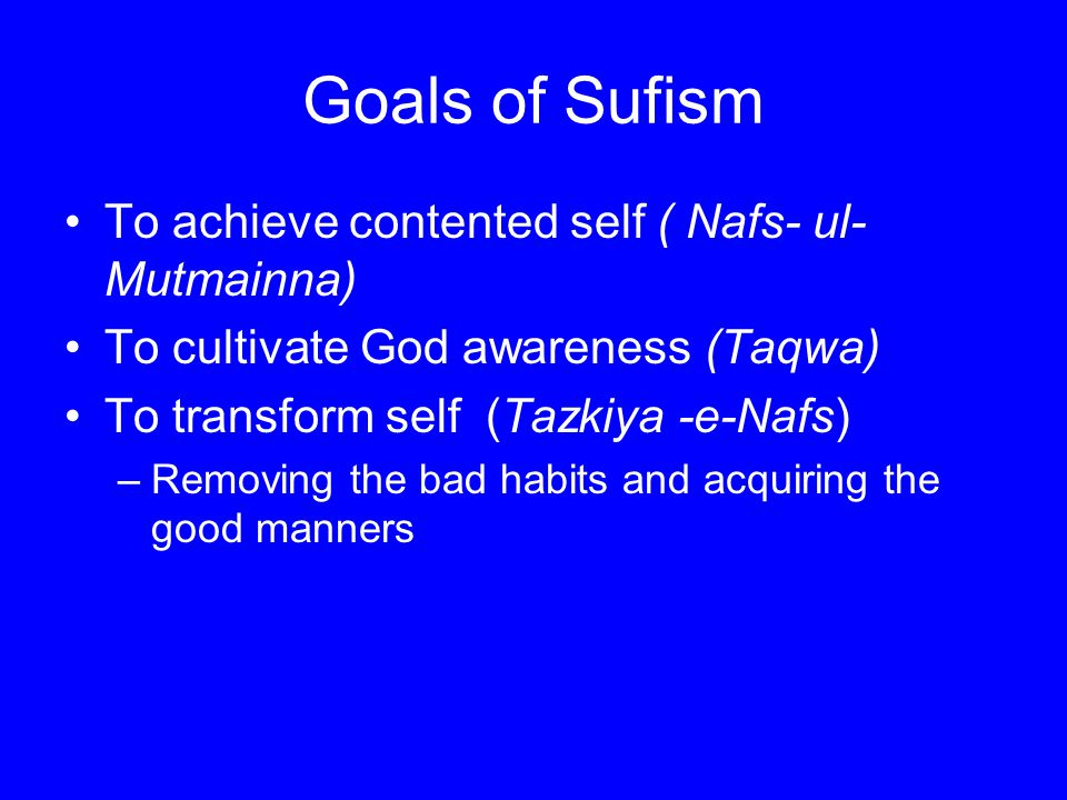 Goals of Sufism To achieve contented self ( Nafs- ul-Mutmainna)