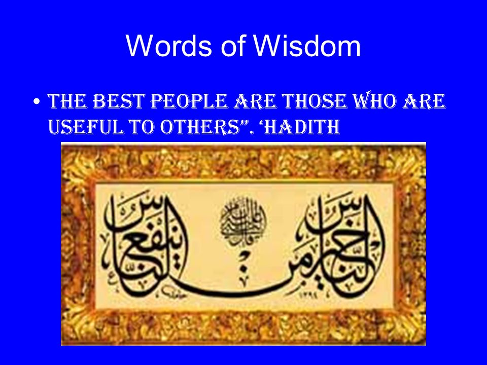 Words of Wisdom The best people are those who are useful to others . 'Hadith
